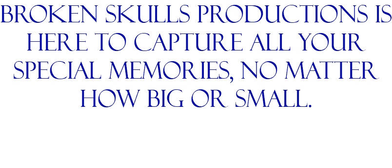 broken skulls productions is here to capture all your special memories, no matter how big or small.