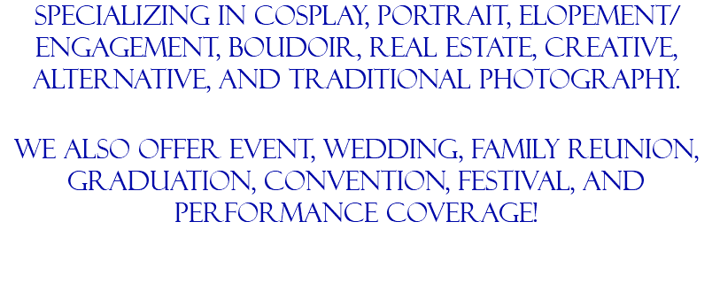 Specializing in Cosplay, portrait, elopement/engagement, boudoir, real estate, creative, alternative, and traditional photography. we also offer event, wedding, family reunion, graduation, convention, festival, and performance coverage!