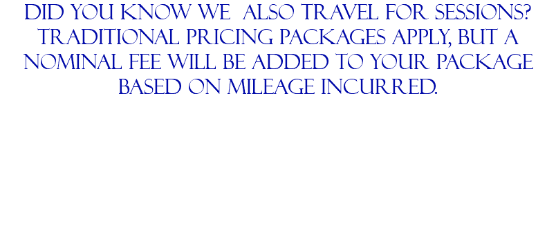 DId you know we also travel for sessions? traditional pricing packages apply, but a nominal fee will be added to your package based on mileage incurred.